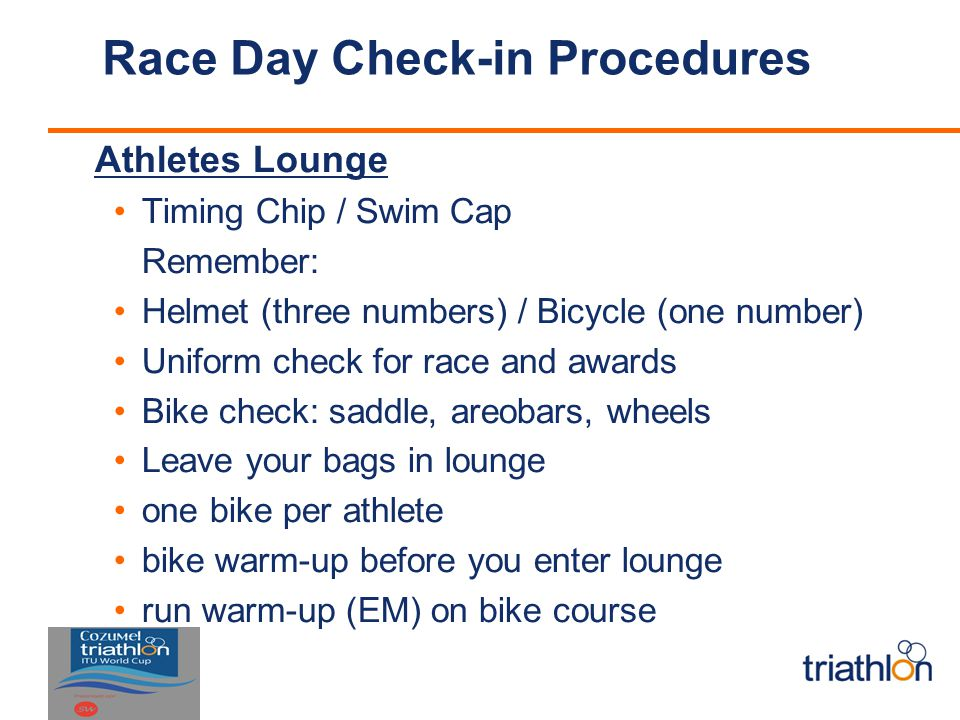 Race Day Check-in Procedures Athletes Lounge Timing Chip / Swim Cap Remember: Helmet (three numbers) / Bicycle (one number) Uniform check for race and awards Bike check: saddle, areobars, wheels Leave your bags in lounge one bike per athlete bike warm-up before you enter lounge run warm-up (EM) on bike course