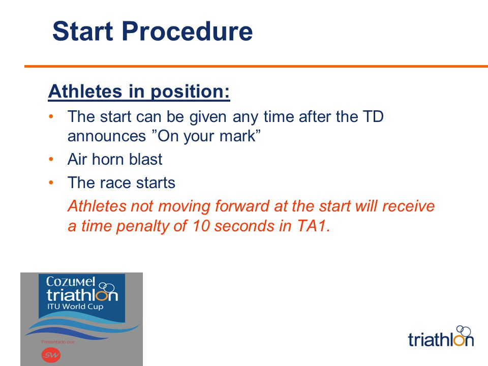 Start Procedure Athletes in position: The start can be given any time after the TD announces On your mark Air horn blast The race starts Athletes not moving forward at the start will receive a time penalty of 10 seconds in TA1.