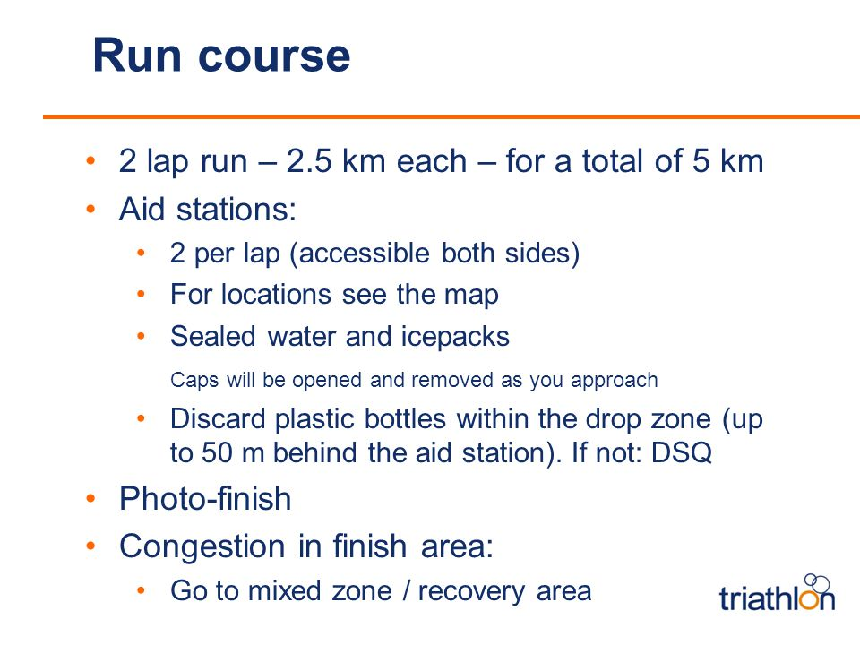 Run course 2 lap run – 2.5 km each – for a total of 5 km Aid stations: 2 per lap (accessible both sides) For locations see the map Sealed water and icepacks Caps will be opened and removed as you approach Discard plastic bottles within the drop zone (up to 50 m behind the aid station).