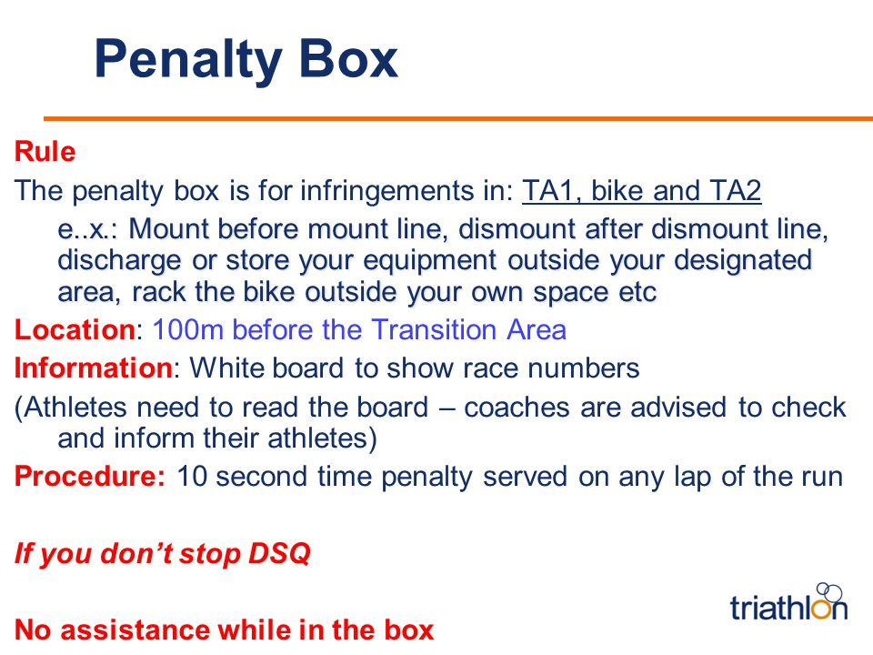 Penalty Box Rule The penalty box is for infringements in: TA1, bike and TA2 e..x.: Mount before mount line, dismount after dismount line, discharge or store your equipment outside your designated area, rack the bike outside your own space etc Location: 100m before the Transition Area Information: White board to show race numbers (Athletes need to read the board – coaches are advised to check and inform their athletes) Procedure: 10 second time penalty served on any lap of the run If you don't stop DSQ No assistance while in the box