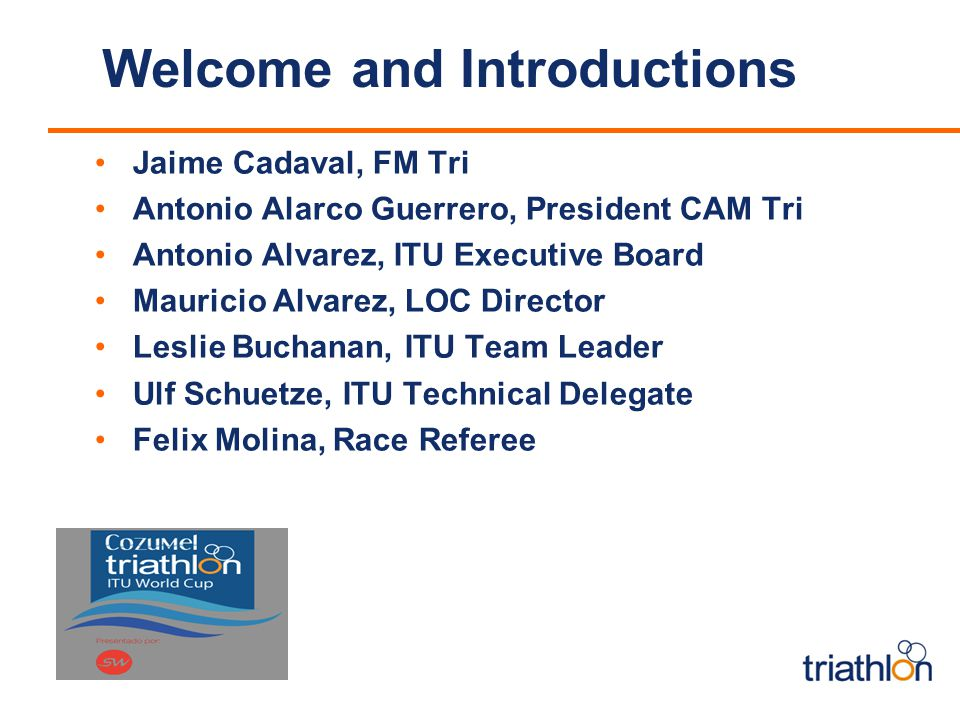 Welcome and Introductions Jaime Cadaval, FM Tri Antonio Alarco Guerrero, President CAM Tri Antonio Alvarez, ITU Executive Board Mauricio Alvarez, LOC Director Leslie Buchanan, ITU Team Leader Ulf Schuetze, ITU Technical Delegate Felix Molina, Race Referee