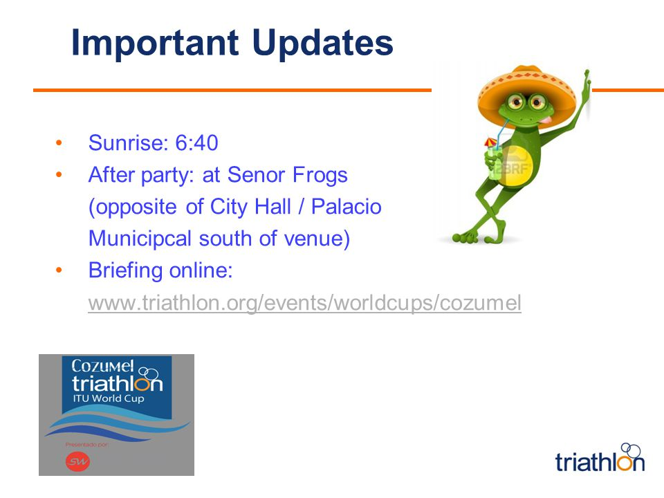 Important Updates Sunrise: 6:40 After party: at Senor Frogs (opposite of City Hall / Palacio Municipcal south of venue) Briefing online: www.triathlon.org/events/worldcups/cozumel