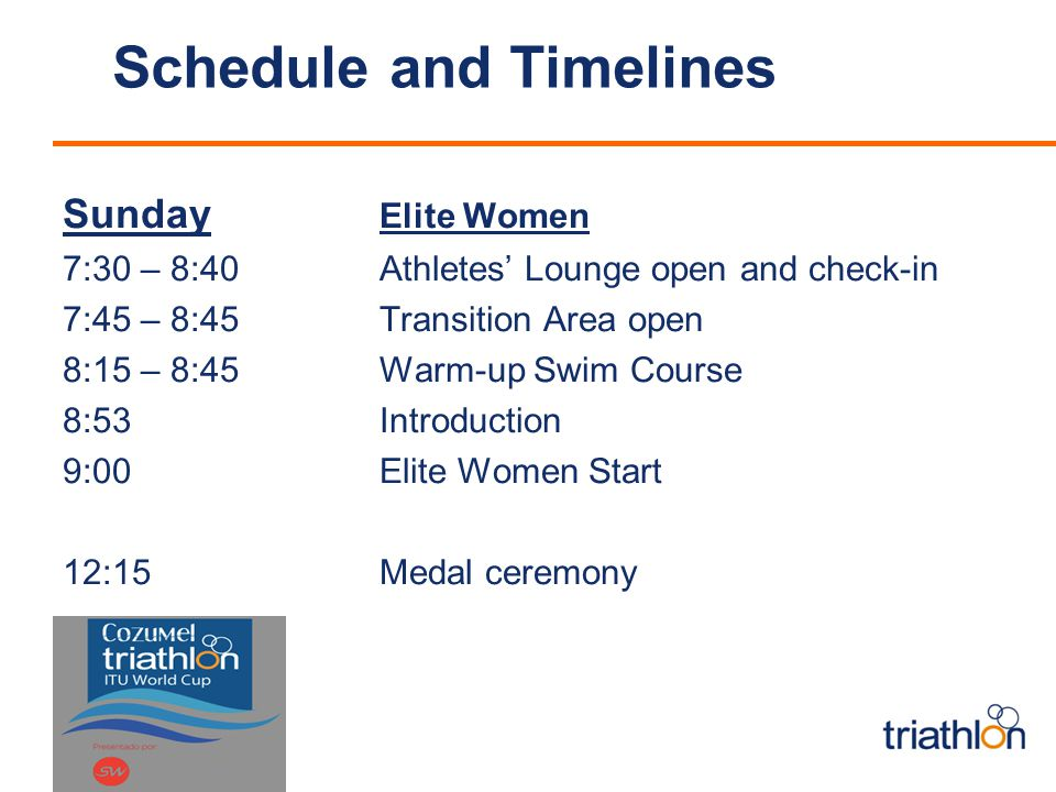Schedule and Timelines Sunday Elite Women 7:30 – 8:40 Athletes' Lounge open and check-in 7:45 – 8:45 Transition Area open 8:15 – 8:45Warm-up Swim Course 8:53Introduction 9:00 Elite Women Start 12:15 Medal ceremony