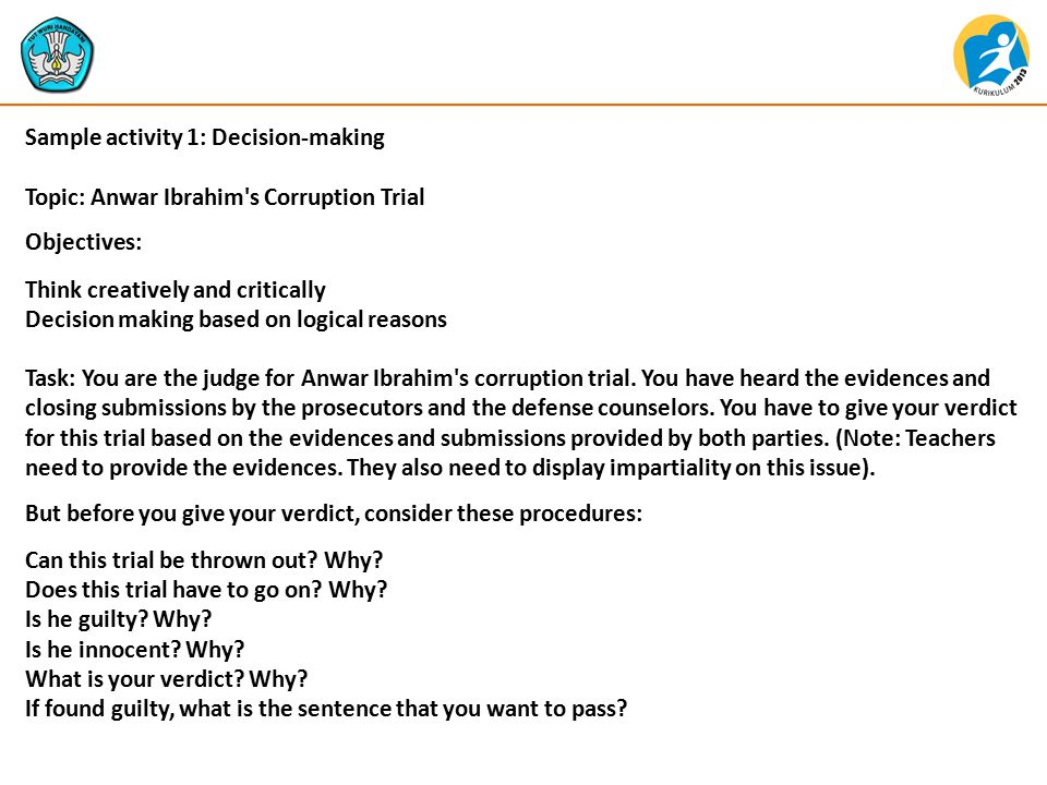 Sample activity 1: Decision-making Topic: Anwar Ibrahim s Corruption Trial Objectives: Think creatively and critically Decision making based on logical reasons Task: You are the judge for Anwar Ibrahim s corruption trial.