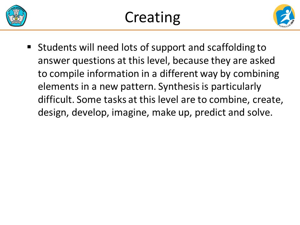 Creating  Students will need lots of support and scaffolding to answer questions at this level, because they are asked to compile information in a different way by combining elements in a new pattern.