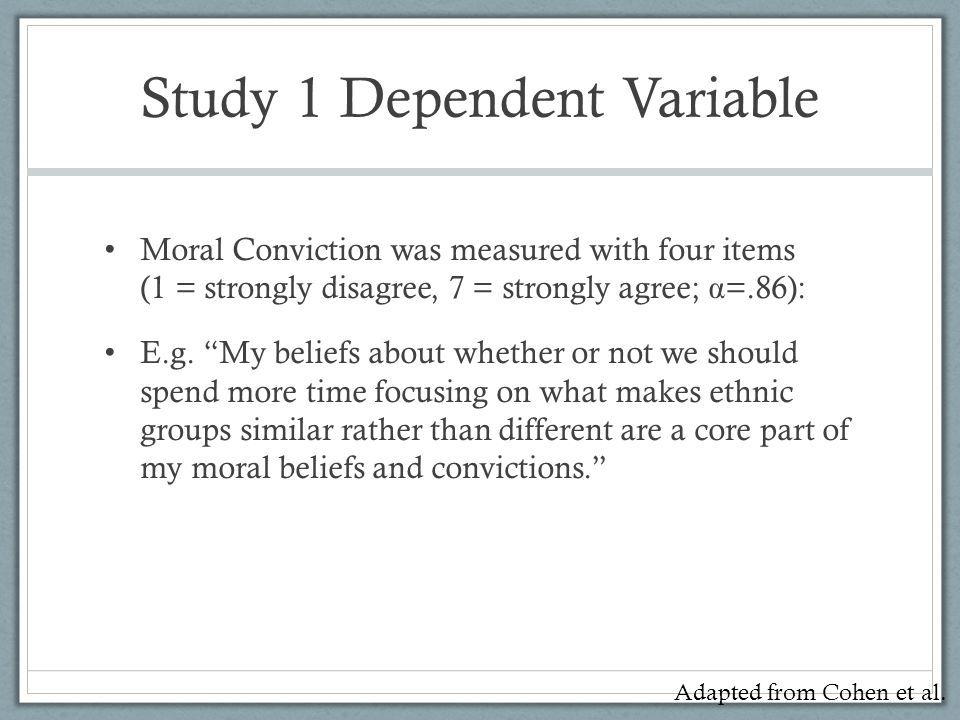 """Study 1 Dependent Variable Moral Conviction was measured with four items (1 = strongly disagree, 7 = strongly agree; α =.86): E.g. """"My beliefs about w"""