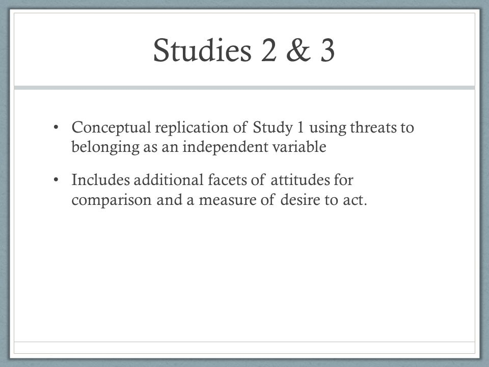 Studies 2 & 3 Conceptual replication of Study 1 using threats to belonging as an independent variable Includes additional facets of attitudes for comparison and a measure of desire to act.