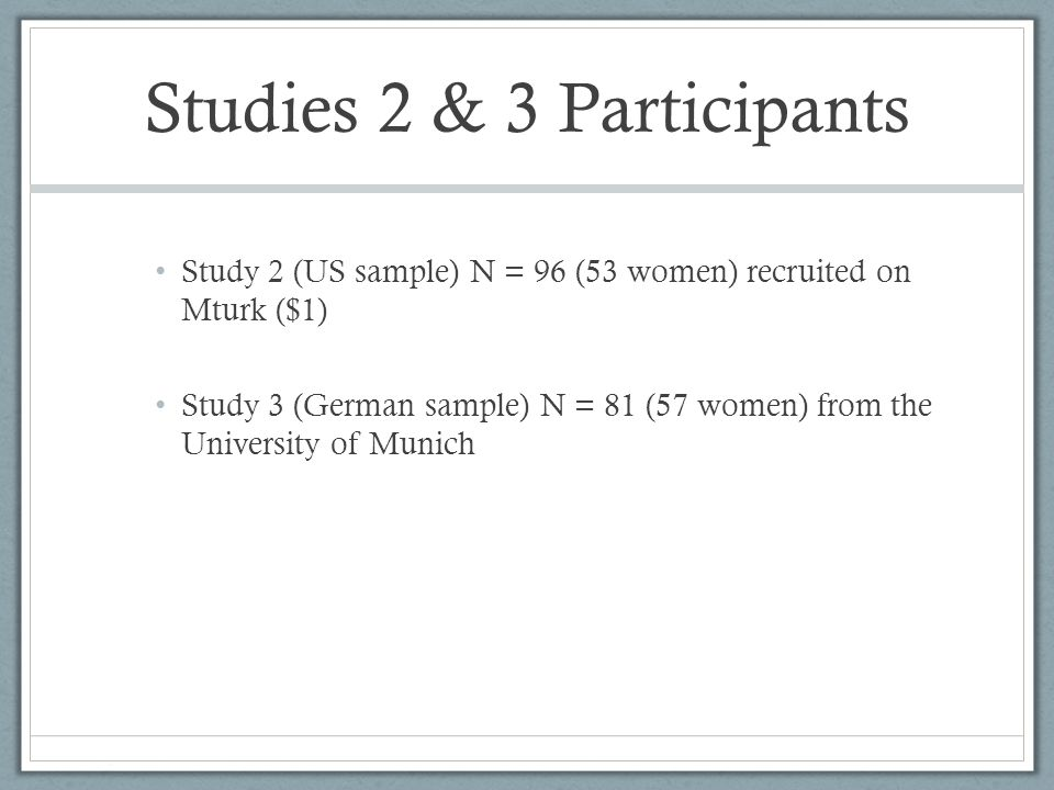 Studies 2 & 3 Participants Study 2 (US sample) N = 96 (53 women) recruited on Mturk ($1) Study 3 (German sample) N = 81 (57 women) from the University of Munich