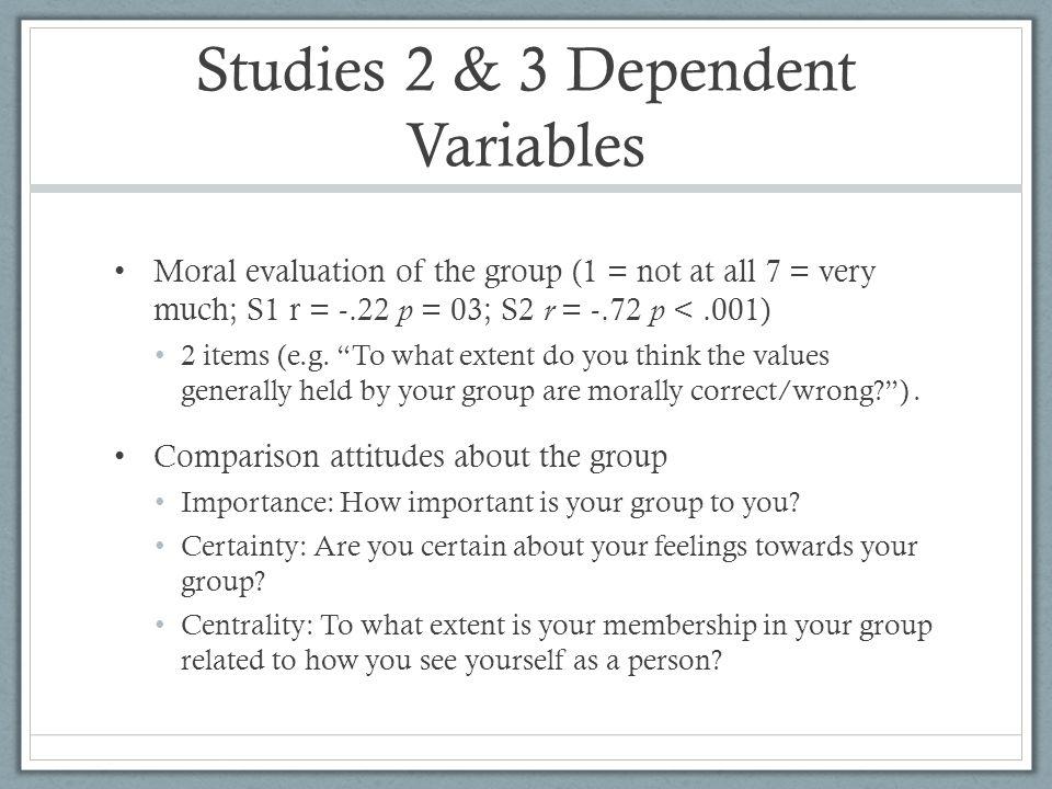 Studies 2 & 3 Dependent Variables Moral evaluation of the group (1 = not at all 7 = very much; S1 r = -.22 p = 03; S2 r = -.72 p <.001) 2 items (e.g.