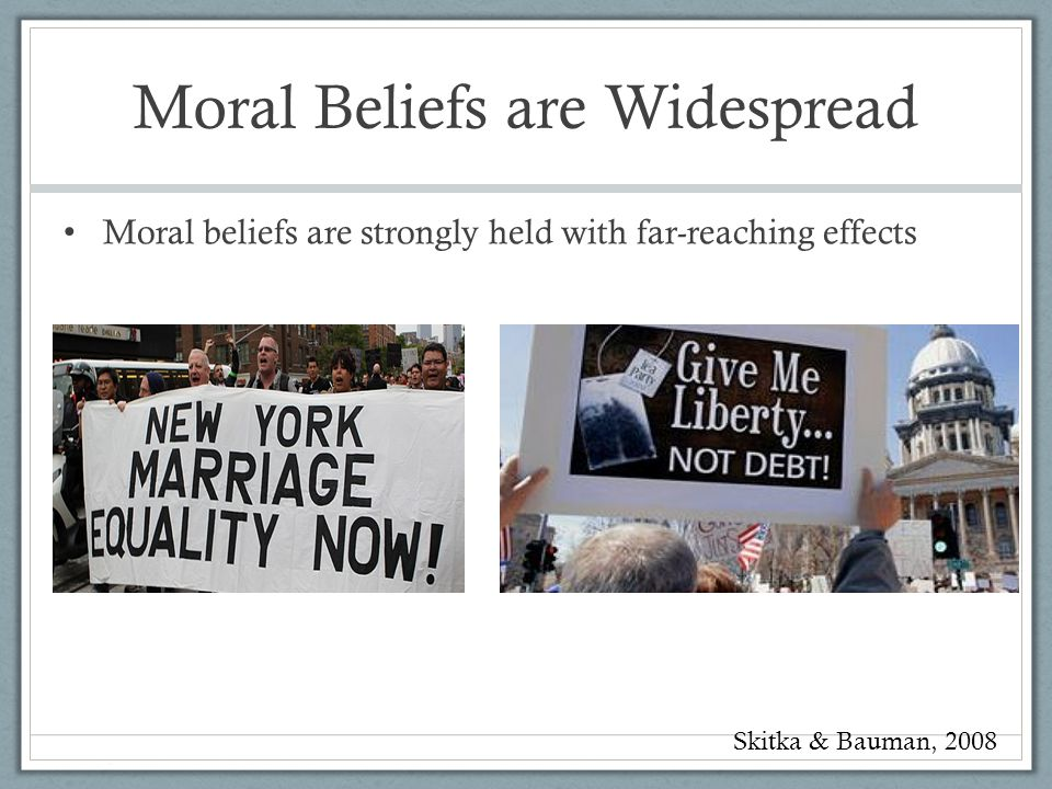 Moral Beliefs are Widespread Moral beliefs are strongly held with far-reaching effects Skitka & Bauman, 2008