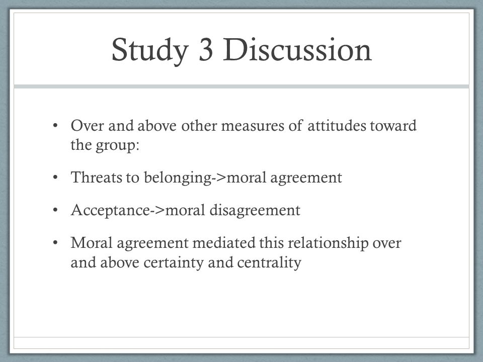 Study 3 Discussion Over and above other measures of attitudes toward the group: Threats to belonging->moral agreement Acceptance->moral disagreement Moral agreement mediated this relationship over and above certainty and centrality
