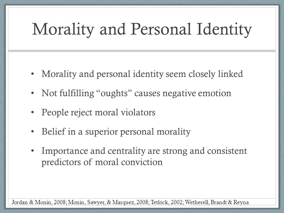 Morality and Personal Identity Morality and personal identity seem closely linked Not fulfilling oughts causes negative emotion People reject moral violators Belief in a superior personal morality Importance and centrality are strong and consistent predictors of moral conviction Jordan & Monin, 2008; Monin, Sawyer, & Marquez, 2008; Tetlock, 2002; Wetherell, Brandt & Reyna