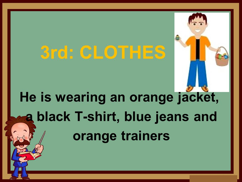 3rd: CLOTHES He is wearing an orange jacket, a black T-shirt, blue jeans and orange trainers