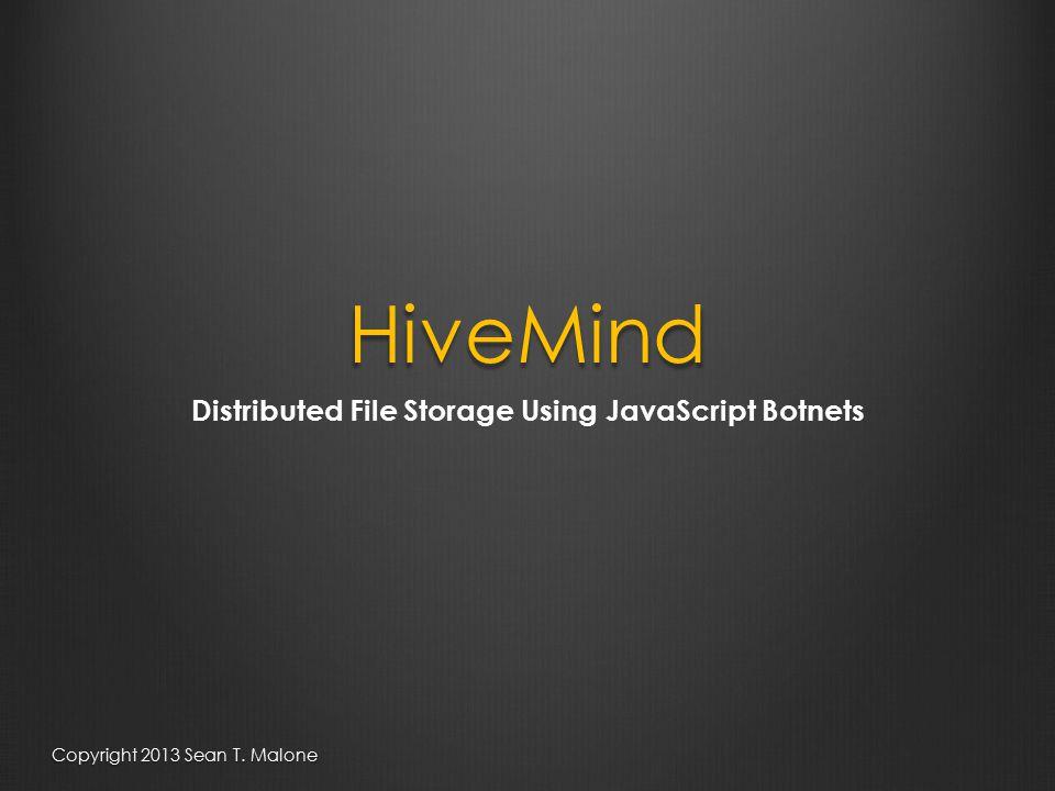 HiveMind Distributed File Storage Using JavaScript Botnets Copyright 2013 Sean T. Malone