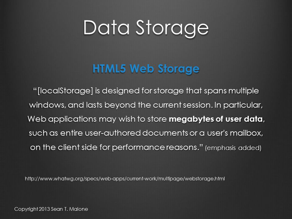Data Storage HTML5 Web Storage [localStorage] is designed for storage that spans multiple windows, and lasts beyond the current session.