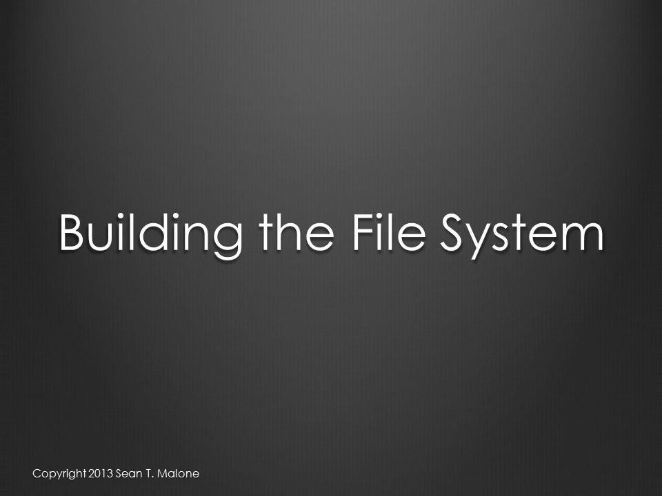 Building the File System Copyright 2013 Sean T. Malone