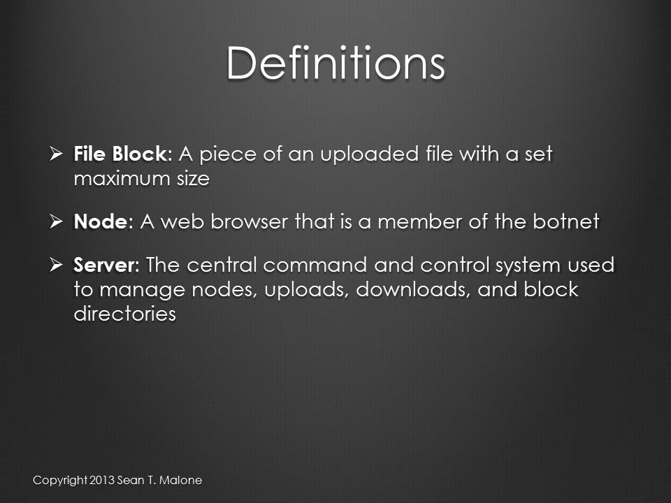 Definitions  File Block : A piece of an uploaded file with a set maximum size  Node : A web browser that is a member of the botnet  Server : The central command and control system used to manage nodes, uploads, downloads, and block directories Copyright 2013 Sean T.