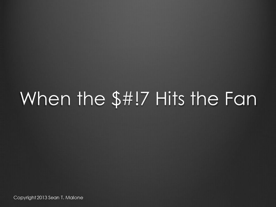 When the $#!7 Hits the Fan Copyright 2013 Sean T. Malone