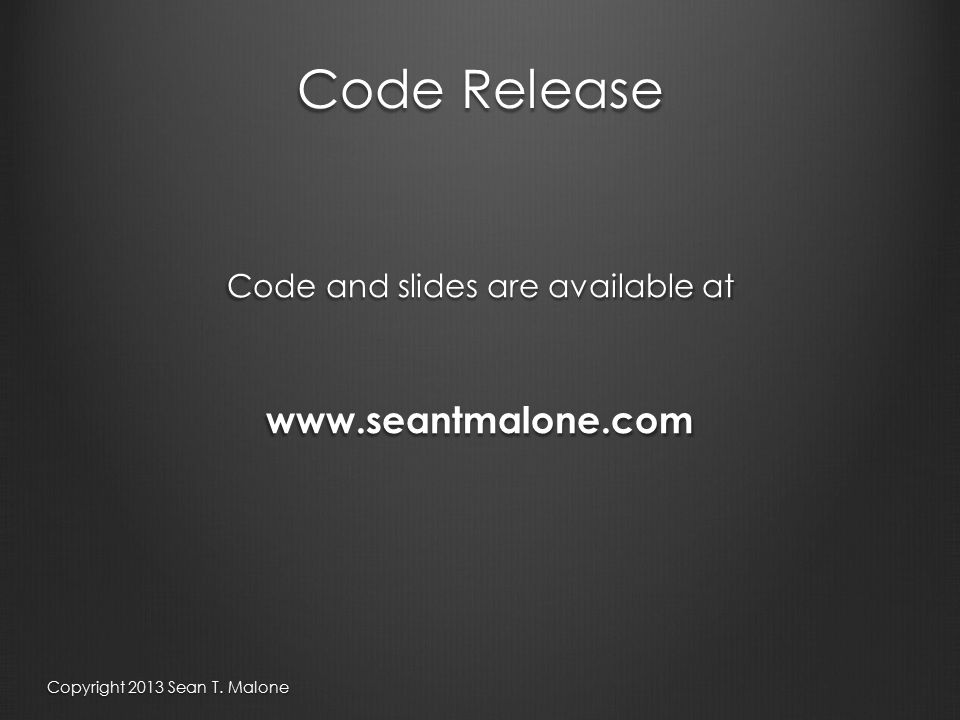 Code Release Code and slides are available at www.seantmalone.com Copyright 2013 Sean T. Malone