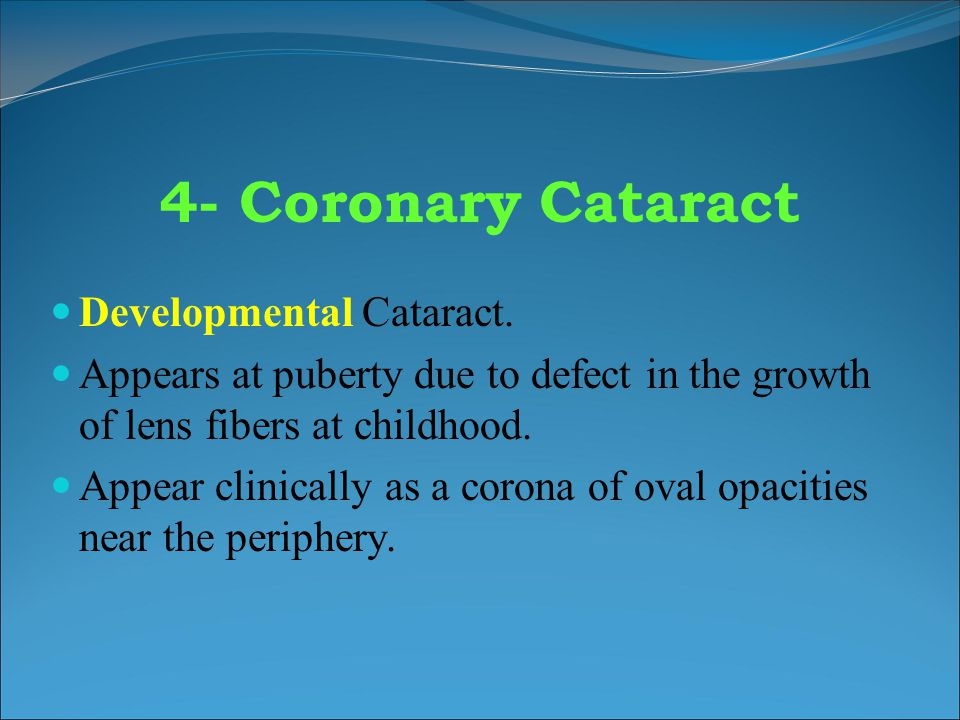 4- Coronary Cataract Developmental Cataract. Appears at puberty due to defect in the growth of lens fibers at childhood. Appear clinically as a corona