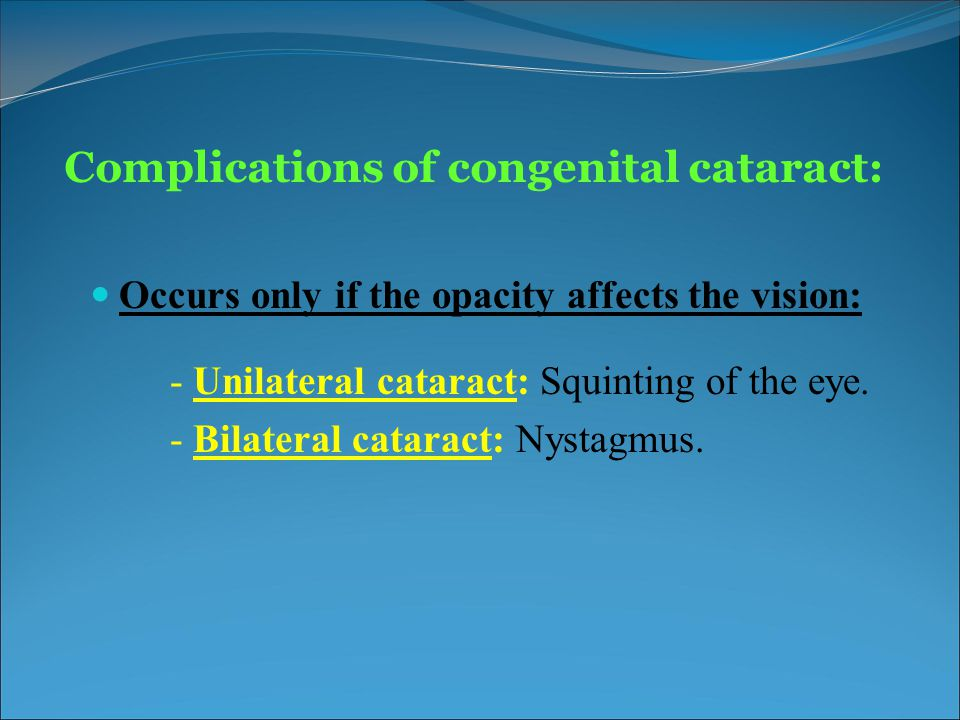 Complications of congenital cataract: Occurs only if the opacity affects the vision: - Unilateral cataract: Squinting of the eye. - Bilateral cataract