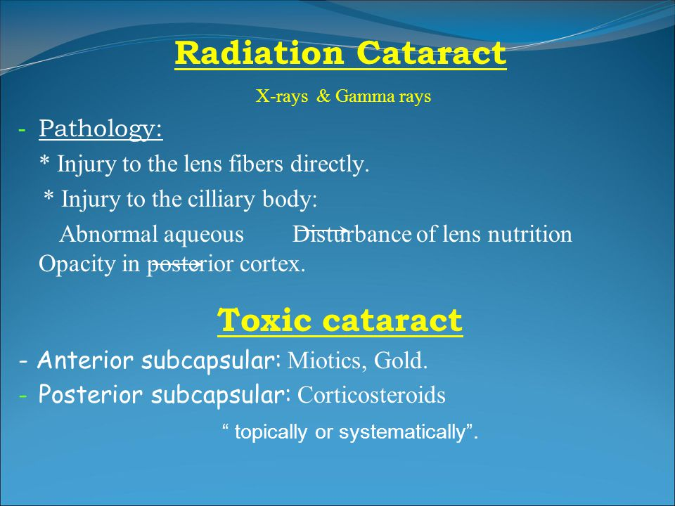 Radiation Cataract X -rays & Gamma rays -P-Pathology: * Injury to the lens fibers directly. * Injury to the cilliary body: A bnormal aqueous Disturban