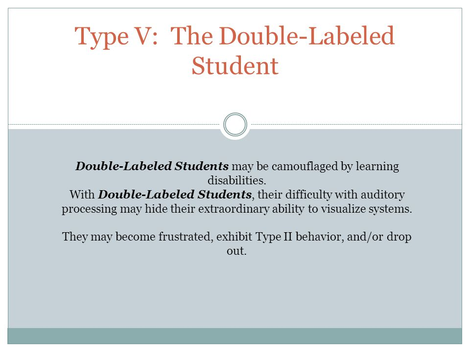 Type V: The Double-Labeled Student Double-Labeled Students may be camouflaged by learning disabilities.