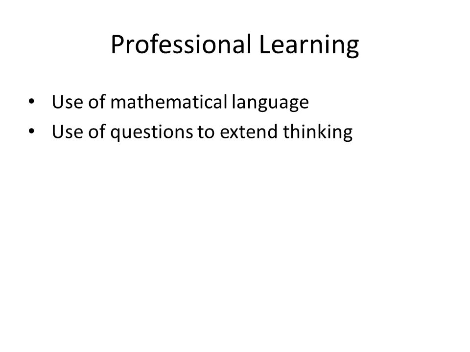 Professional Learning Use of mathematical language Use of questions to extend thinking