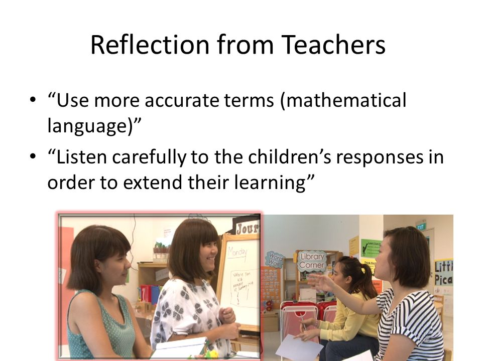 "Reflection from Teachers ""Use more accurate terms (mathematical language)"" ""Listen carefully to the children's responses in order to extend their lear"