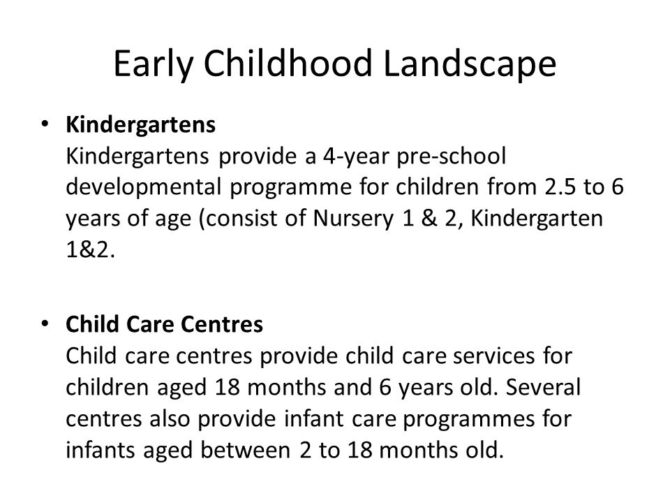 Early Childhood Landscape Kindergartens Kindergartens provide a 4-year pre-school developmental programme for children from 2.5 to 6 years of age (con