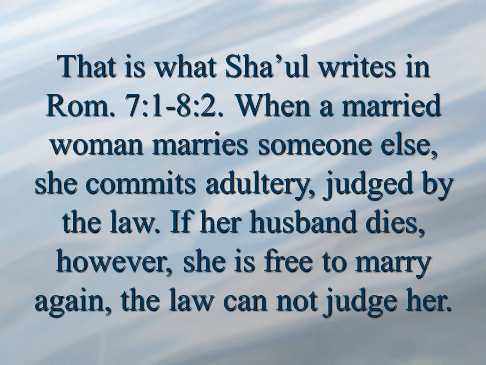 That is what Sha'ul writes in Rom. 7:1-8:2.