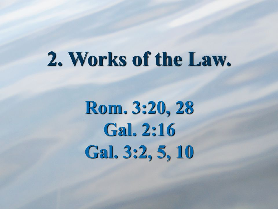 2. Works of the Law. Rom. 3:20, 28 Gal. 2:16 Gal. 3:2, 5, 10