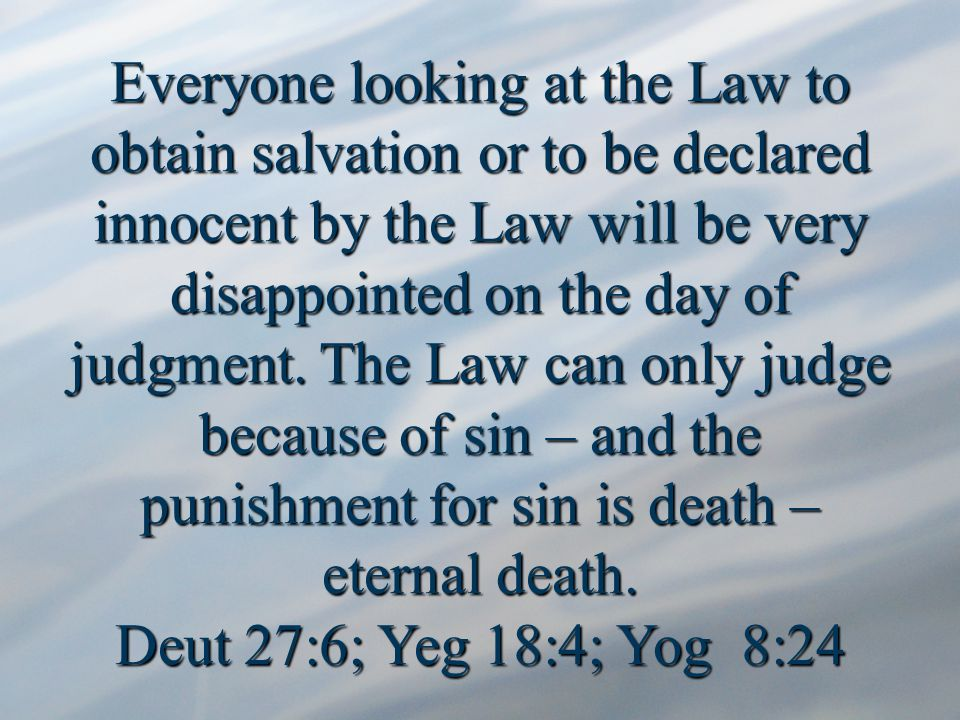 Everyone looking at the Law to obtain salvation or to be declared innocent by the Law will be very disappointed on the day of judgment.