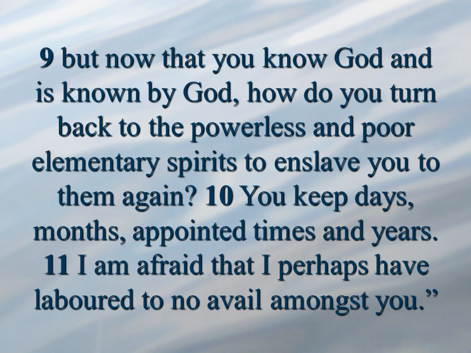 9 but now that you know God and is known by God, how do you turn back to the powerless and poor elementary spirits to enslave you to them again.