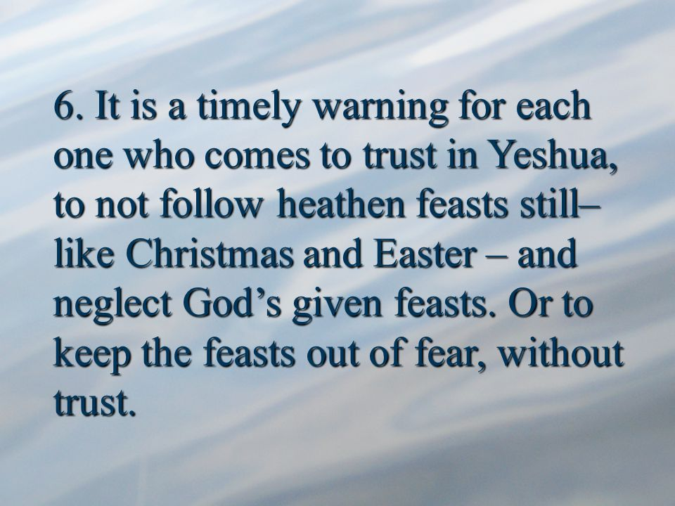 6. It is a timely warning for each one who comes to trust in Yeshua, to not follow heathen feasts still– like Christmas and Easter – and neglect God's