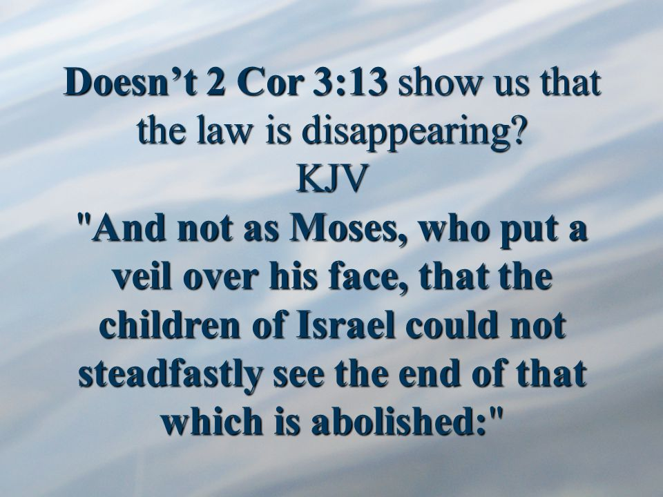 Doesn't 2 Cor 3:13 show us that the law is disappearing.