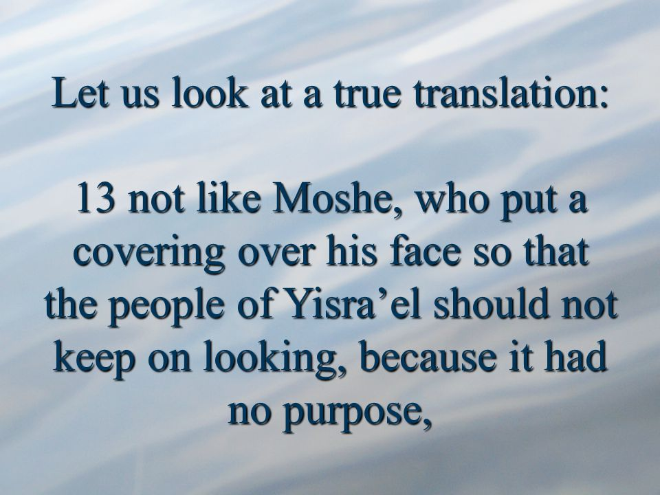 Let us look at a true translation: 13 not like Moshe, who put a covering over his face so that the people of Yisra'el should not keep on looking, because it had no purpose,