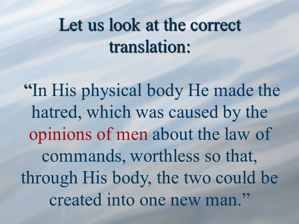 Let us look at the correct translation: Let us look at the correct translation: In His physical body He made the hatred, which was caused by the opinions of men about the law of commands, worthless so that, through His body, the two could be created into one new man.