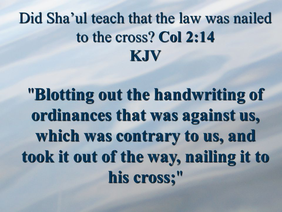 Did Sha'ul teach that the law was nailed to the cross.