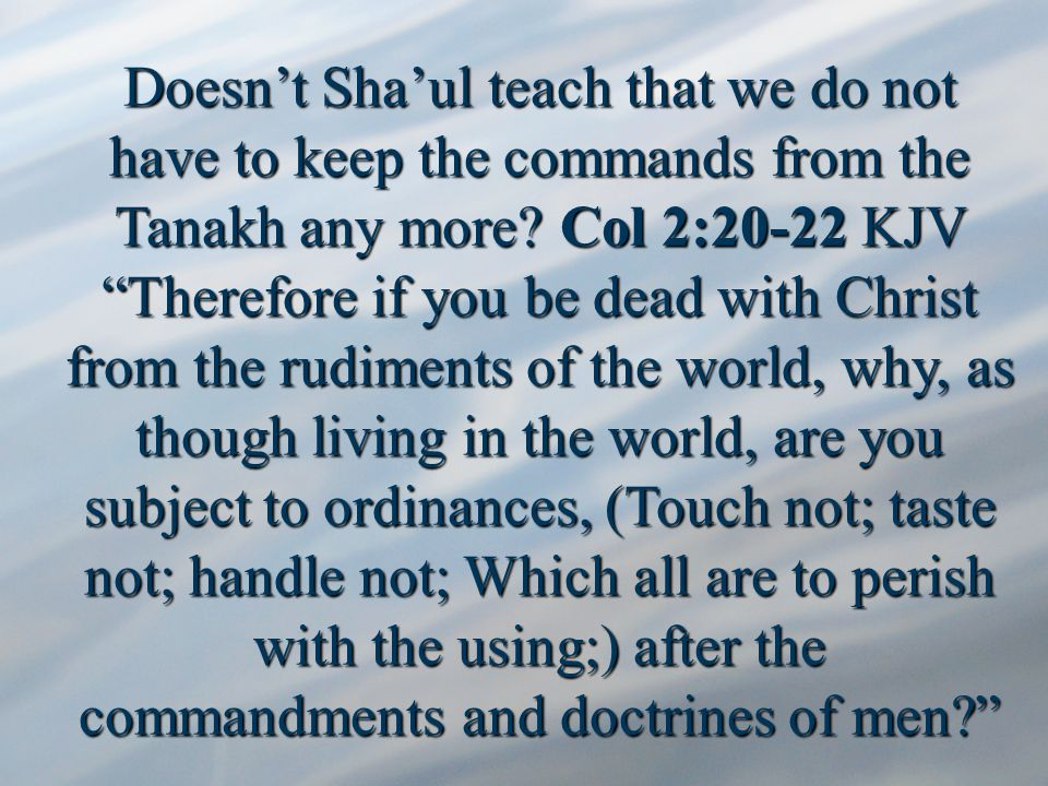 Doesn't Sha'ul teach that we do not have to keep the commands from the Tanakh any more.