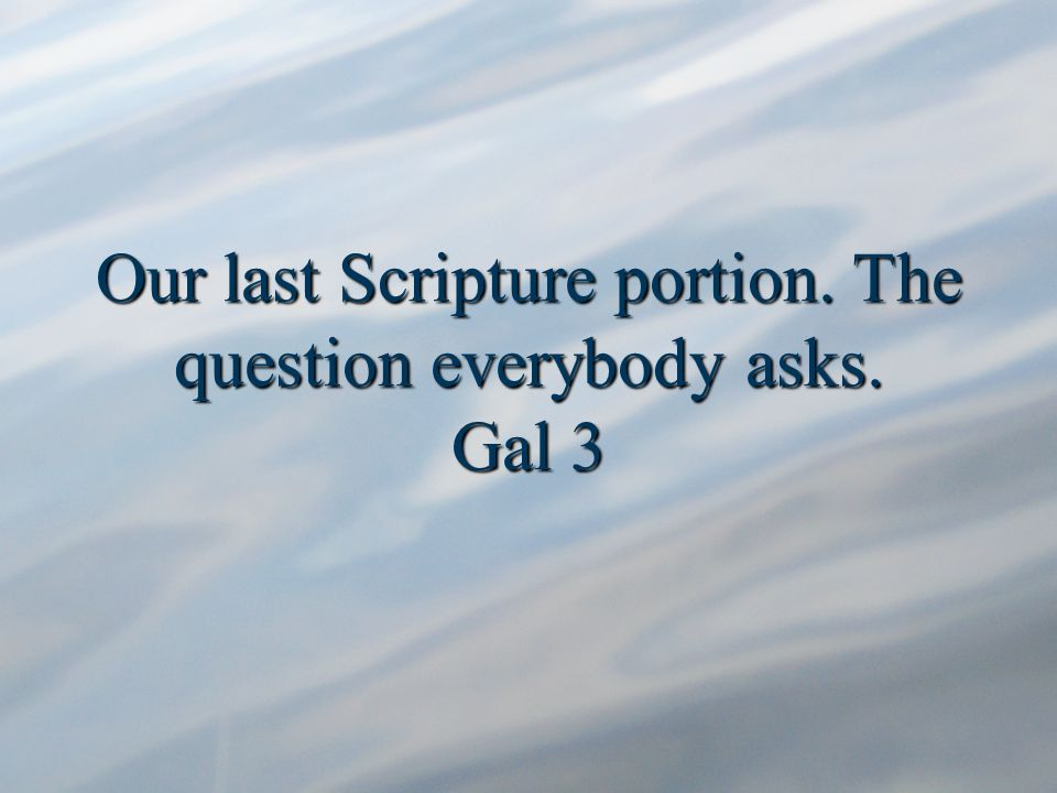 Our last Scripture portion. The question everybody asks. Gal 3