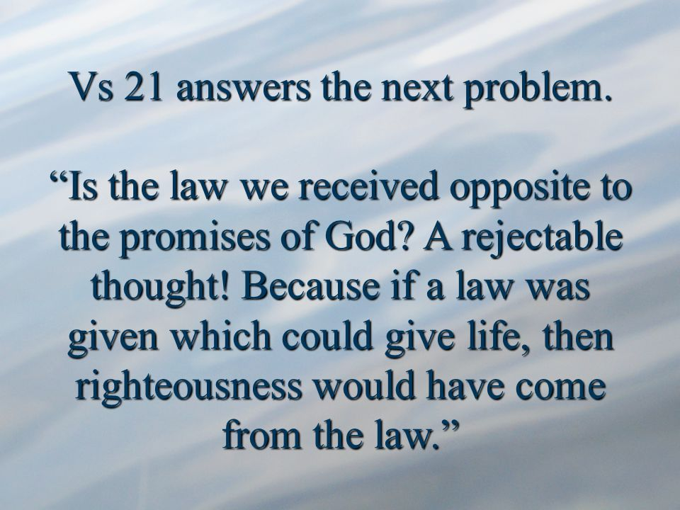 Vs 21 answers the next problem. Is the law we received opposite to the promises of God.