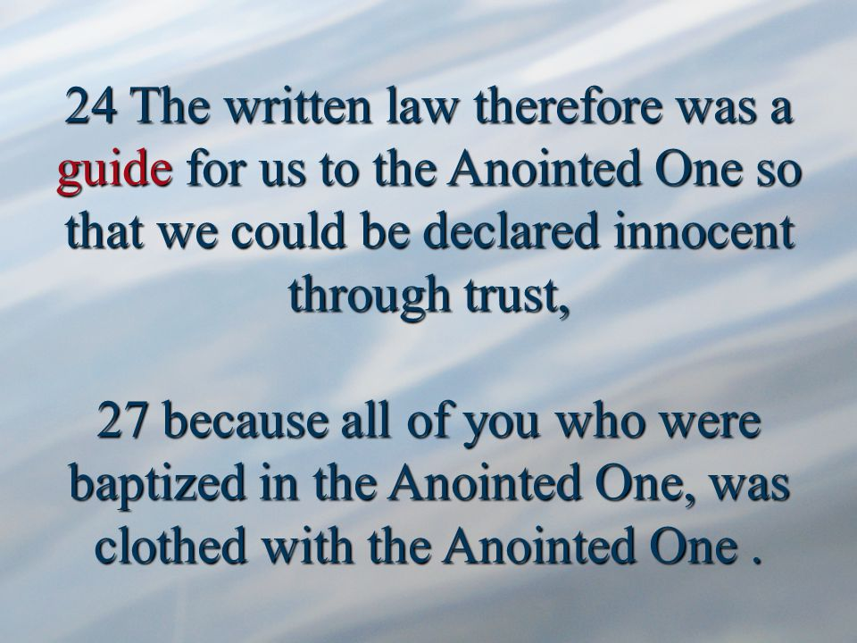 24 The written law therefore was a guide for us to the Anointed One so that we could be declared innocent through trust, 27 because all of you who were baptized in the Anointed One, was clothed with the Anointed One.