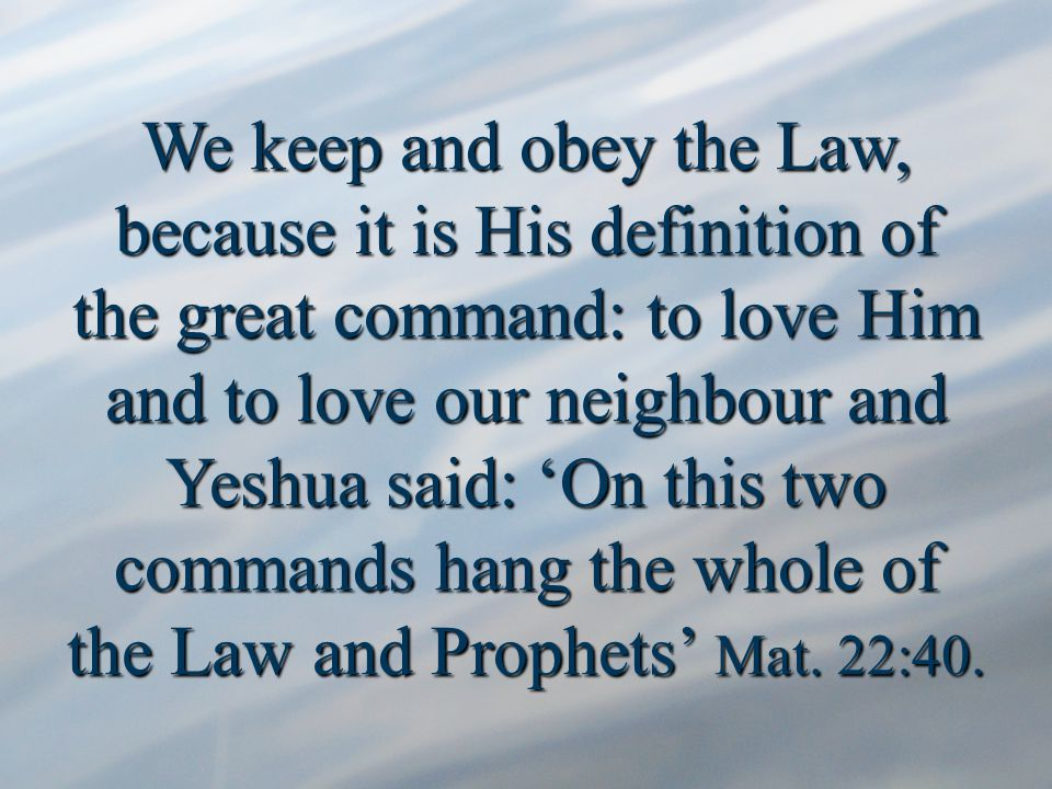 We keep and obey the Law, because it is His definition of the great command: to love Him and to love our neighbour and Yeshua said: 'On this two commands hang the whole of the Law and Prophets' Mat.