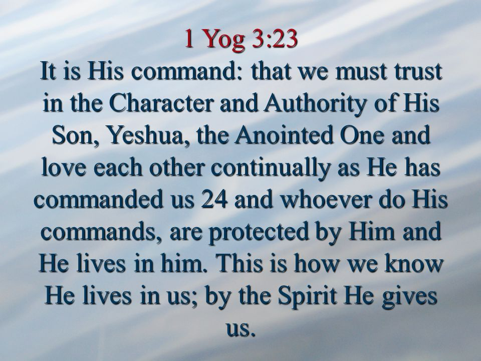 1 Yog 3:23 It is His command: that we must trust in the Character and Authority of His Son, Yeshua, the Anointed One and love each other continually as He has commanded us 24 and whoever do His commands, are protected by Him and He lives in him.
