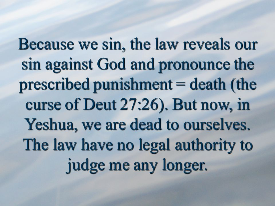 Because we sin, the law reveals our sin against God and pronounce the prescribed punishment = death (the curse of Deut 27:26).