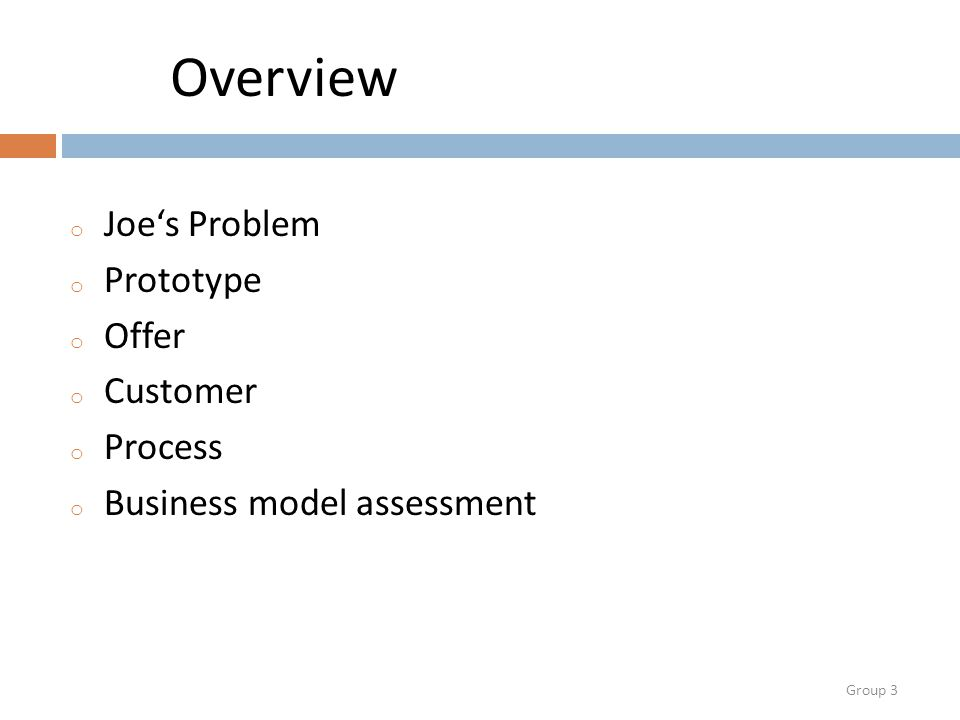 Group 3 Overview o Joe's Problem o Prototype o Offer o Customer o Process o Business model assessment