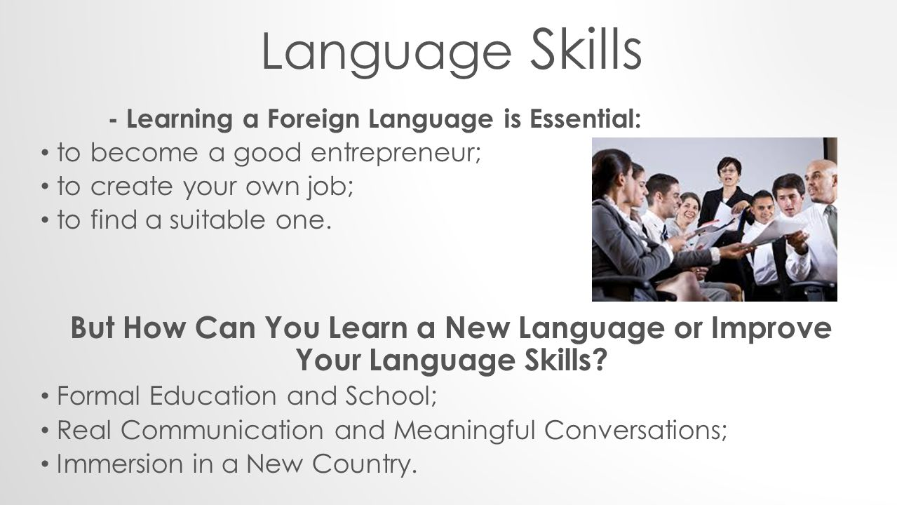 Language Skills - Learning a Foreign Language is Essential: to become a good entrepreneur; to create your own job; to find a suitable one.