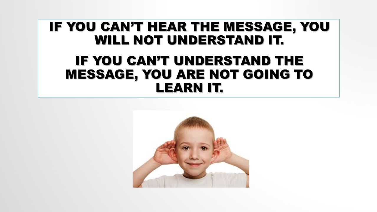IF YOU CAN'T HEAR THE MESSAGE, YOU WILL NOT UNDERSTAND IT.