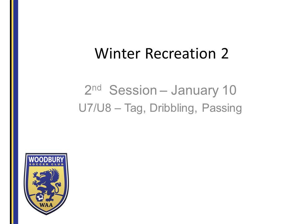 Winter Recreation 2 2 nd Session – January 10 U7/U8 – Tag, Dribbling, Passing
